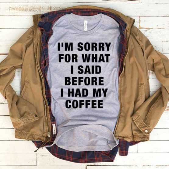 T-Shirt I'm Sorry For What I Said Before I Had My Coffee men women funny graphic quotes tumblr tee. Printed and delivered from USA or UK.