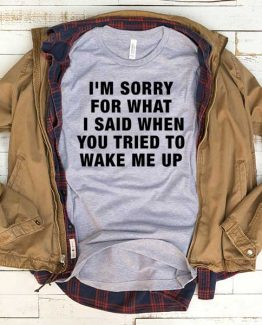 T-Shirt I'm Sorry For What I Said When You Tried To Wake Me Up men women crew neck tee. Printed and delivered from USA or UK