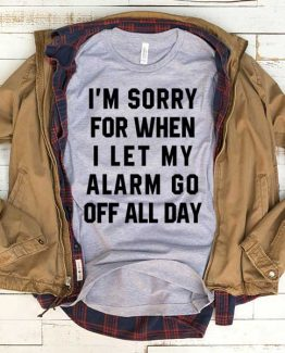 T-Shirt I'm Sorry I Let My Alarm Go Off All Day men women funny graphic quotes tumblr tee. Printed and delivered from USA or UK.