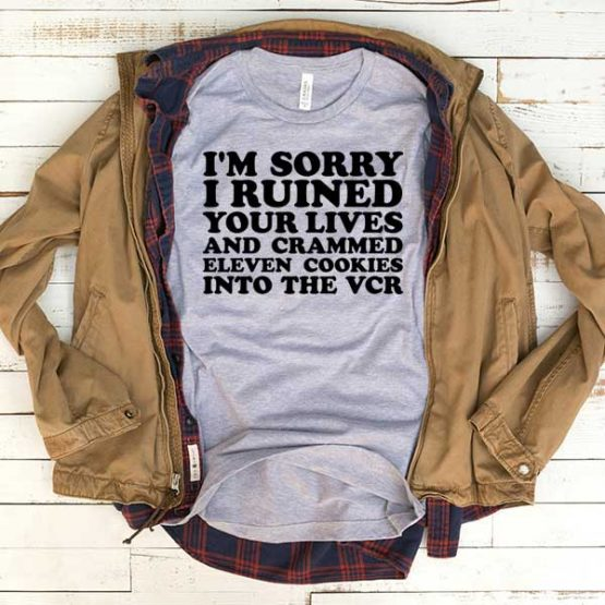 T-Shirt I'm Sorry Ruined Your Lives And Crammed Eleven Cookies Into The Vcr men women funny graphic quotes tumblr tee. Printed and delivered from USA or UK.