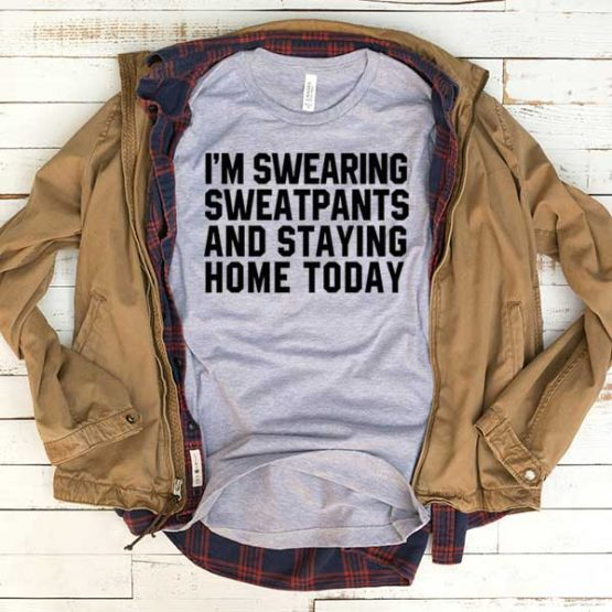 T-Shirt I'm Swearing Sweatpants And Staying Home Today men women funny graphic quotes tumblr tee. Printed and delivered from USA or UK.
