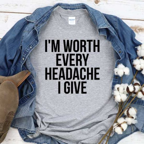 T-Shirt I'm Worthy Every Headache I Give men women crew neck tee. Printed and delivered from USA or UK