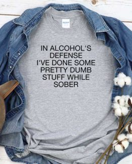 T-Shirt In Alcohol's Defense I've Done Some Pretty Dumb Stuff While Sober men women crew neck tee. Printed and delivered from USA or UK
