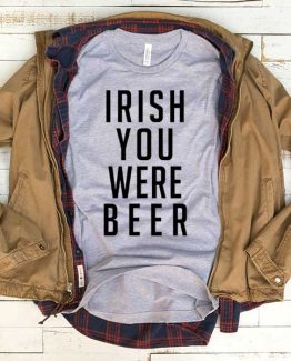 T-Shirt Irish You Were Beer men women funny graphic quotes tumblr tee. Printed and delivered from USA or UK.