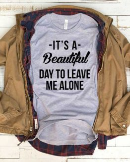 T-Shirt It's A Beautiful Day To Leave Me Alone men women crew neck tee. Printed and delivered from USA or UK