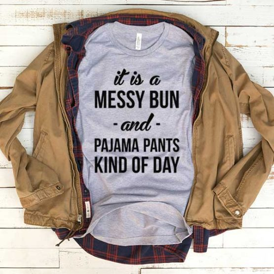 T-Shirt It's A Messy Bun Pajama Pants Kind Of Day men women funny graphic quotes tumblr tee. Printed and delivered from USA or UK.