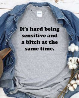 T-Shirt It's Hard Being Sensitive And Bitch At The Same Time men women crew neck tee. Printed and delivered from USA or UK
