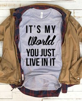 T-Shirt It's My World You Just Live In It men women funny graphic quotes tumblr tee. Printed and delivered from USA or UK.