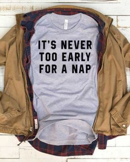 T-Shirt It's Never Too Early For A Nap men women funny graphic quotes tumblr tee. Printed and delivered from USA or UK.