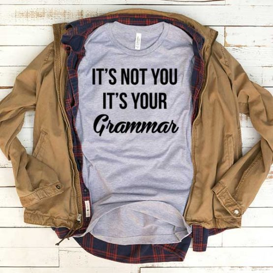 T-Shirt It's Not You It's Your Grammar men women funny graphic quotes tumblr tee. Printed and delivered from USA or UK.