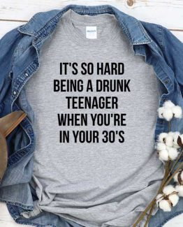 T-Shirt It's So Hard Being A Drunk Teenager When You're In Your 30's men women crew neck tee. Printed and delivered from USA or UK