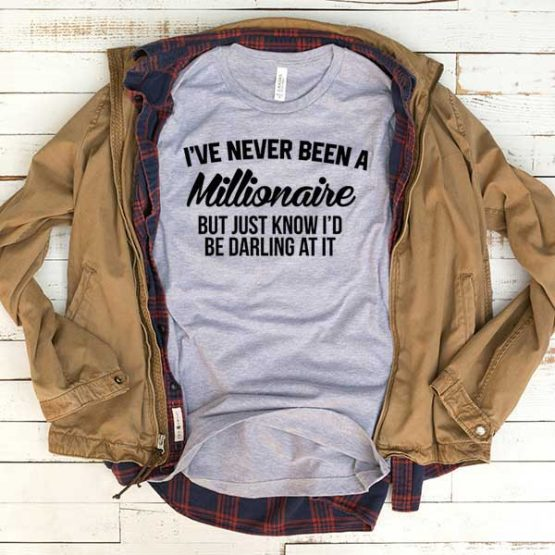 T-Shirt I've Never Been A Millionaire men women funny graphic quotes tumblr tee. Printed and delivered from USA or UK.