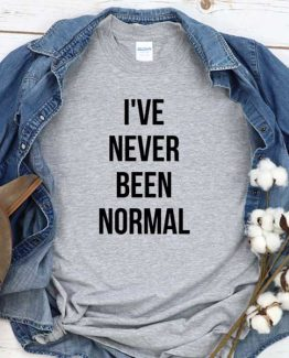 T-Shirt I've Never Been Normal men women crew neck tee. Printed and delivered from USA or UK