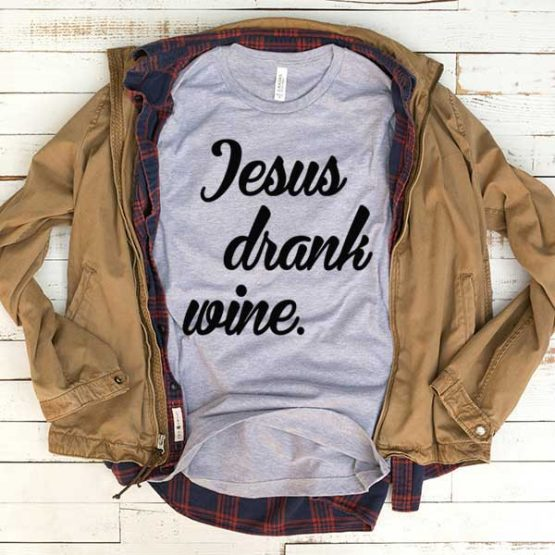 T-Shirt Jesus Drank Wine men women funny graphic quotes tumblr tee. Printed and delivered from USA or UK.