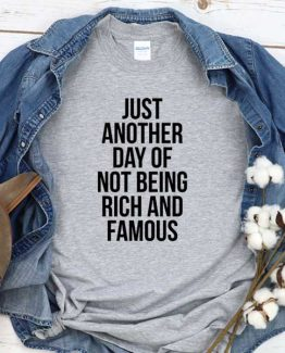 T-Shirt Just Another Day Not Being Rich And Famous men women crew neck tee. Printed and delivered from USA or UK