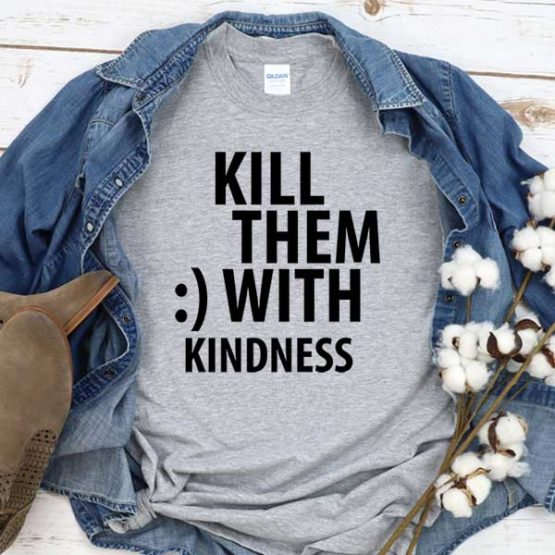 T-Shirt Kill Them With Kindness men women crew neck tee. Printed and delivered from USA or UK