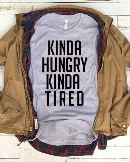 T-Shirt Kinda Hungry Kinda Tired men women funny graphic quotes tumblr tee. Printed and delivered from USA or UK.