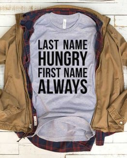 T-Shirt Last Name Hungry First Name Always men women funny graphic quotes tumblr tee. Printed and delivered from USA or UK.