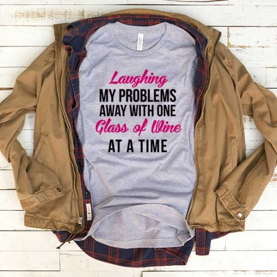T-Shirt Laughing My Problems Away With One Glass Of Wine At A Time men women funny graphic quotes tumblr tee. Printed and delivered from USA or UK.
