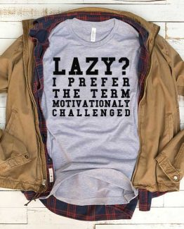 T-Shirt Lazy I Prefer The Term Motivationaly Challenged men women funny graphic quotes tumblr tee. Printed and delivered from USA or UK.