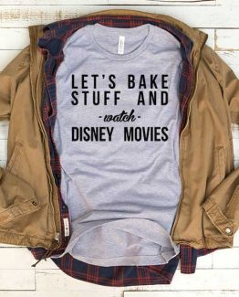 T-Shirt Lets Bake Stuff And Watch Disney Movies men women funny graphic quotes tumblr tee. Printed and delivered from USA or UK.