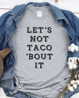 T-Shirt Let's Not Taco Bout It men women crew neck tee. Printed and delivered from USA or UK