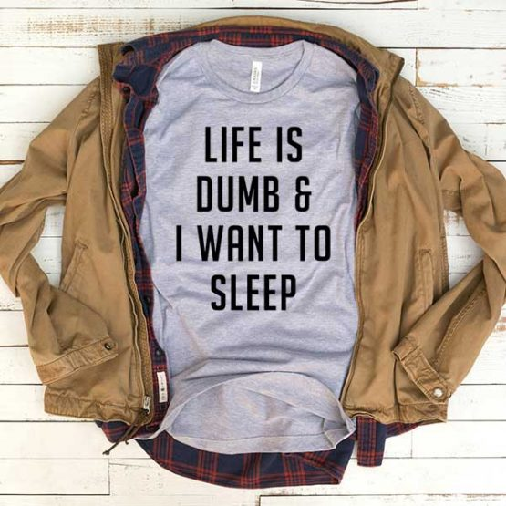 T-Shirt Life Is Dumb And I Want To Sleep men women funny graphic quotes tumblr tee. Printed and delivered from USA or UK.