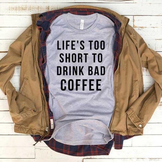 T-Shirt Life Too Short To Drink Bad Coffee men women funny graphic quotes tumblr tee. Printed and delivered from USA or UK.