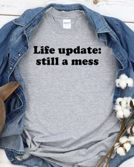 T-Shirt Life Update Still A Mess men women crew neck tee. Printed and delivered from USA or UK