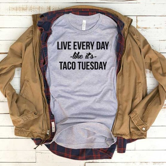 T-Shirt Live Every Day Like It's Taco Tuesday men women funny graphic quotes tumblr tee. Printed and delivered from USA or UK.