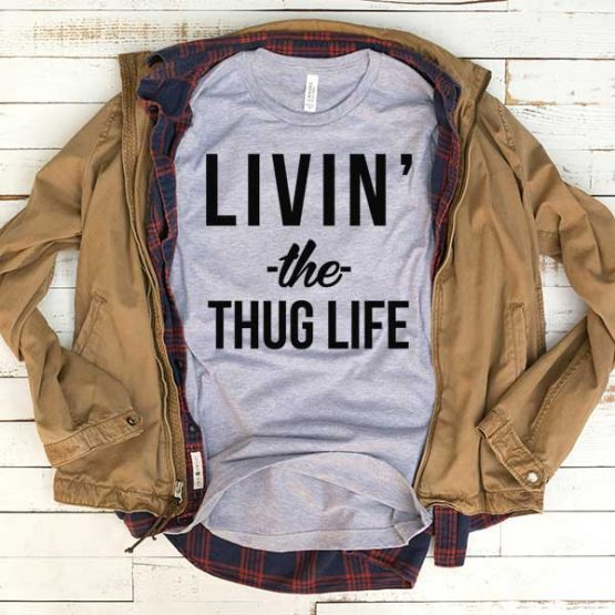 T-Shirt Living The Thug Life men women funny graphic quotes tumblr tee. Printed and delivered from USA or UK.
