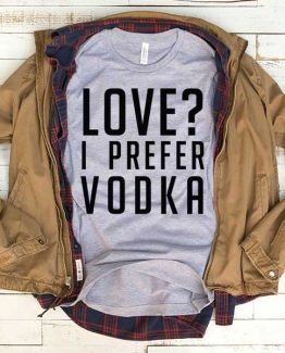 T-Shirt Love I Prefer Vodka men women funny graphic quotes tumblr tee. Printed and delivered from USA or UK.