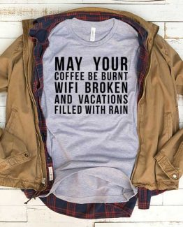 T-Shirt May Your Coffee Be Burnt Wifi Broken And Vacations Filled With Raid men women funny graphic quotes tumblr tee. Printed and delivered from USA or UK.