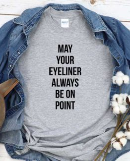 T-Shirt May Your Eyeliner Always Be On Point men women crew neck tee. Printed and delivered from USA or UK