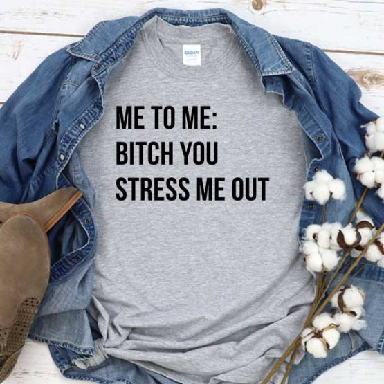 T-Shirt Me To Me Bitch You Stress Me Out men women crew neck tee. Printed and delivered from USA or UK