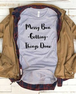 T-Shirt Messy Bun Getting Things Done men women funny graphic quotes tumblr tee. Printed and delivered from USA or UK.