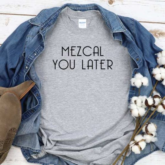 T-Shirt Mezcal You Later men women crew neck tee. Printed and delivered from USA or UK