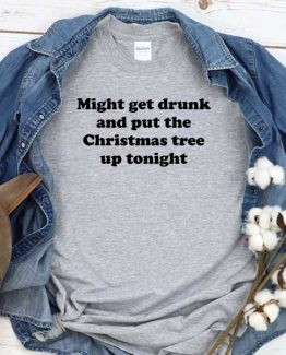 T-Shirt Might Get Drunk And Put The Christmas Tree Up Tonight men women crew neck tee. Printed and delivered from USA or UK