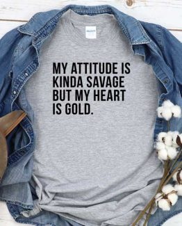 T-Shirt My Attitude Is Kinda Savage But My Heart Is Gold men women crew neck tee. Printed and delivered from USA or UK