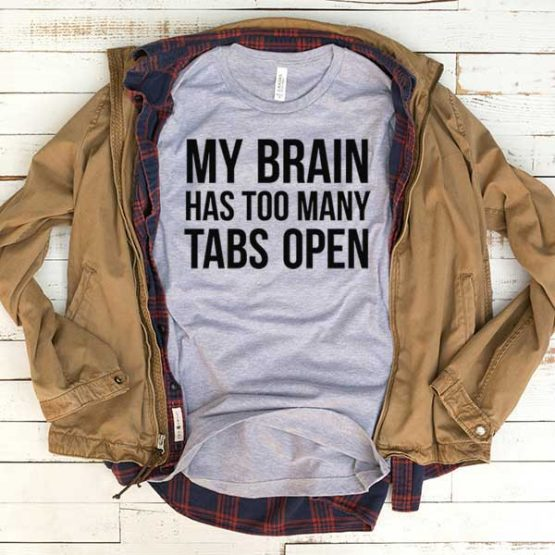 T-Shirt My Brain Has Too Many Tabs Open men women funny graphic quotes tumblr tee. Printed and delivered from USA or UK.