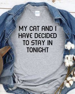 T-Shirt My Cat And I Have Decided To Stay In Tonight men women crew neck tee. Printed and delivered from USA or UK