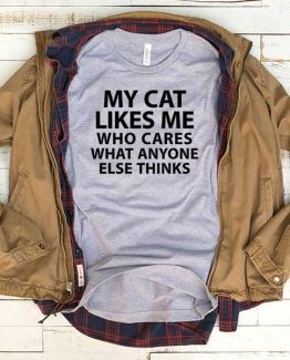 T-Shirt My Cat Likes Me Who Cares What Anyone Else Thinks men women funny graphic quotes tumblr tee. Printed and delivered from USA or UK.