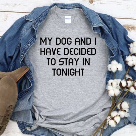 T-Shirt My Dog And I Have Decided To Stay In Tonight men women crew neck tee. Printed and delivered from USA or UK