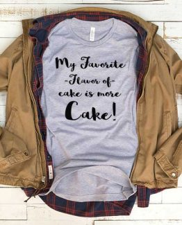 T-Shirt My Favorite Flavor Of Cake Is More Cake men women funny graphic quotes tumblr tee. Printed and delivered from USA or UK.