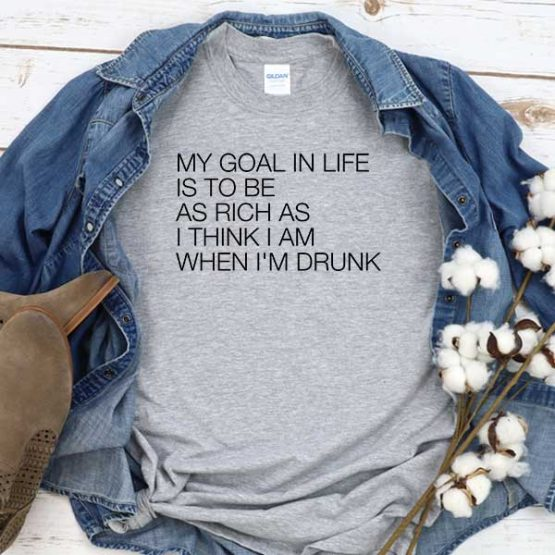 T-Shirt My Goal In Life Is To Be As Rich As I Think I Am When I'm Drunk men women crew neck tee. Printed and delivered from USA or UK