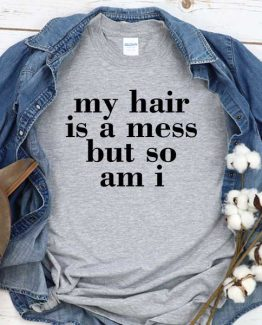 T-Shirt My Hair Is A Mess But So Am I men women crew neck tee. Printed and delivered from USA or UK
