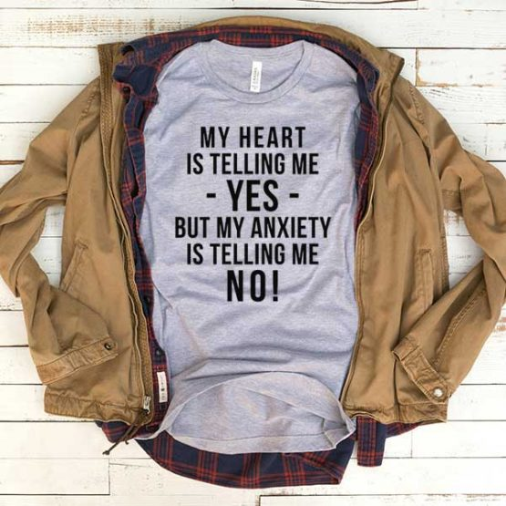 T-Shirt My Heart Is Telling Me Yes But My Anxiety Is Telling Me No men women funny graphic quotes tumblr tee. Printed and delivered from USA or UK.