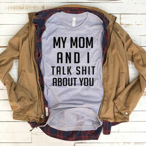 T-Shirt My Mom And I Talk Shit About You men women funny graphic quotes tumblr tee. Printed and delivered from USA or UK.
