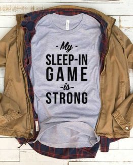 T-Shirt My Sleep In Game Is Strong men women funny graphic quotes tumblr tee. Printed and delivered from USA or UK.