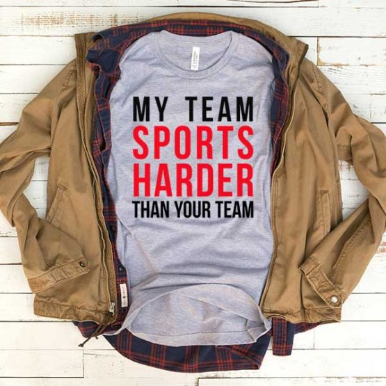 T-Shirt My Team Sports Harder Than Your Team men women funny graphic quotes tumblr tee. Printed and delivered from USA or UK.